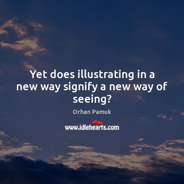 Yet does illustrating in a new way signify a new way of seeing? Orhan Pamuk Picture Quote
