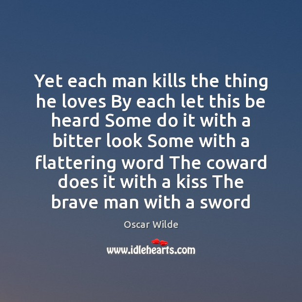 Image, Yet each man kills the thing he loves By each let this