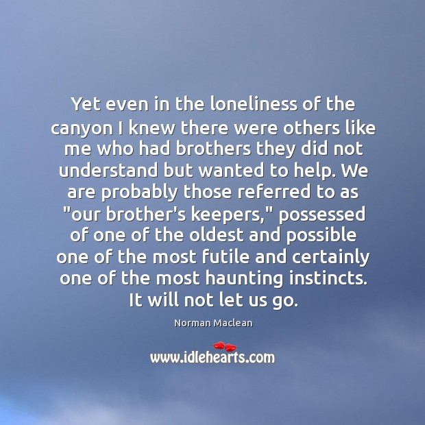 Yet even in the loneliness of the canyon I knew there were Norman Maclean Picture Quote