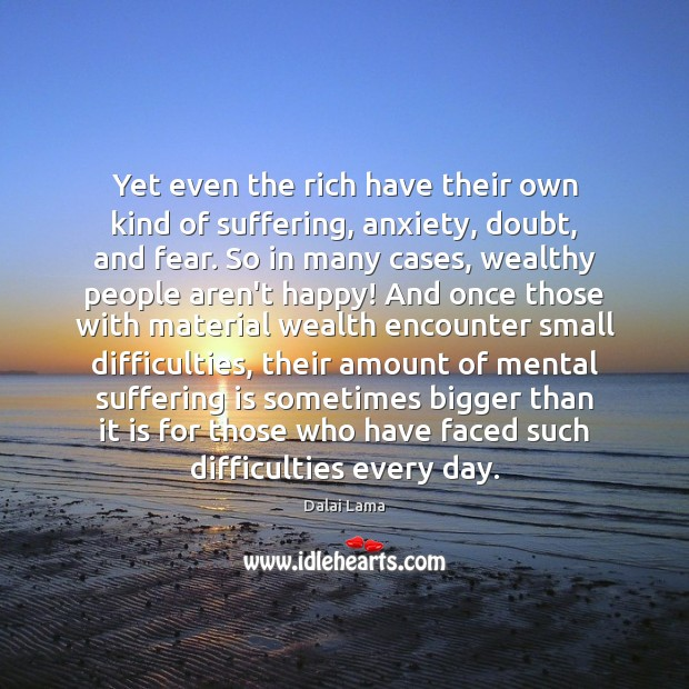 Yet even the rich have their own kind of suffering, anxiety, doubt, Image