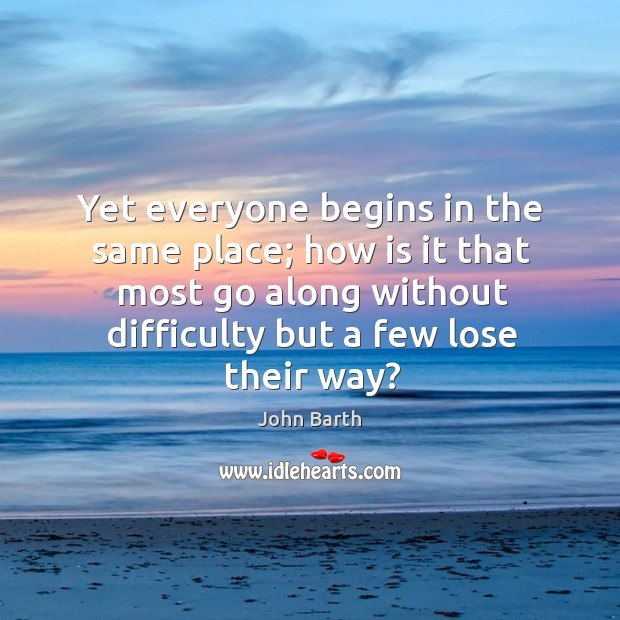 Yet everyone begins in the same place; how is it that most John Barth Picture Quote