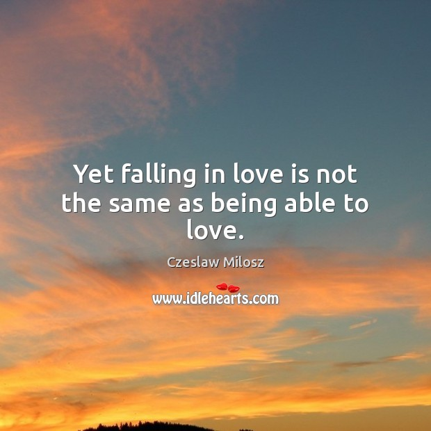 Yet falling in love is not the same as being able to love. Czeslaw Milosz Picture Quote