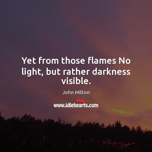 Yet from those flames No light, but rather darkness visible. John Milton Picture Quote