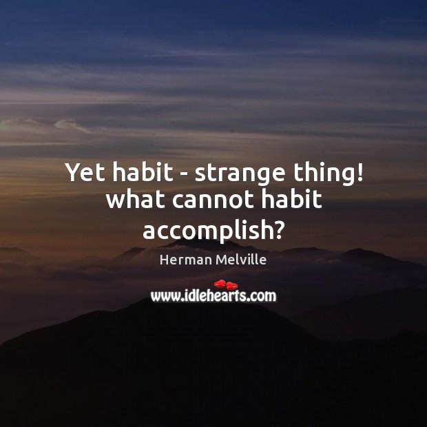 Yet habit – strange thing! what cannot habit accomplish? Image