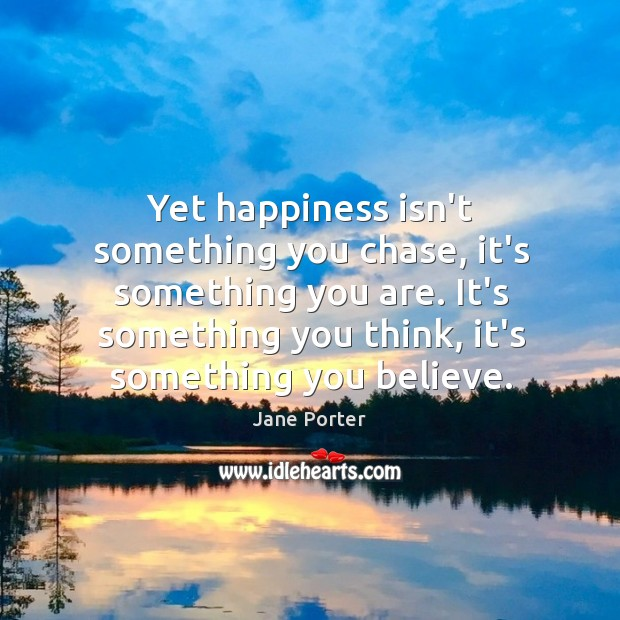 Yet happiness isn't something you chase, it's something you are. It's something Jane Porter Picture Quote