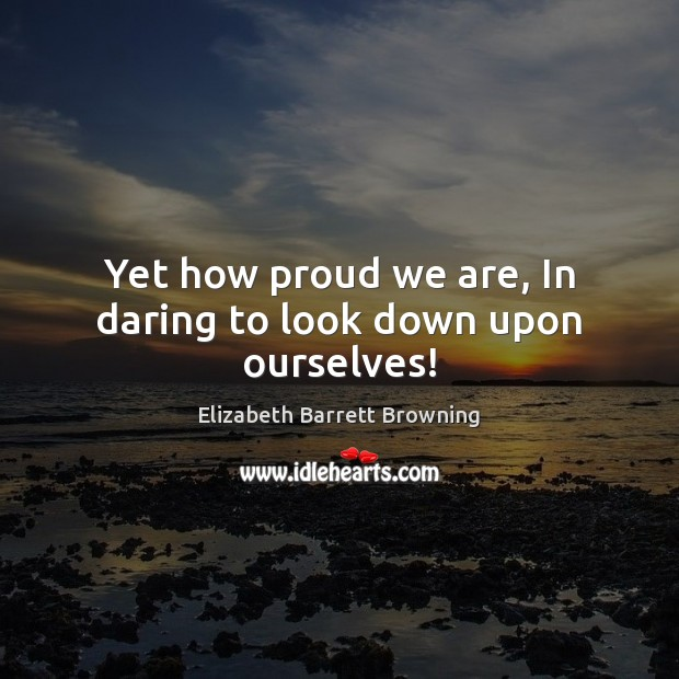 Yet how proud we are, In daring to look down upon ourselves! Elizabeth Barrett Browning Picture Quote