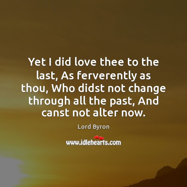 Yet I did love thee to the last, As ferverently as thou, Lord Byron Picture Quote