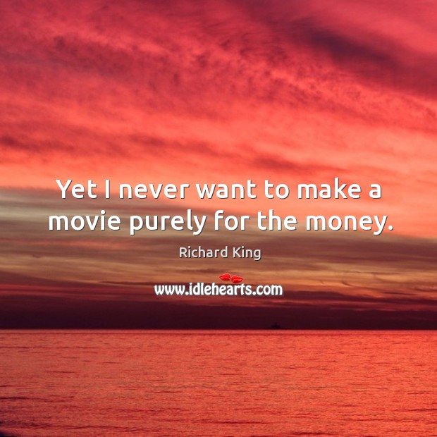 Yet I never want to make a movie purely for the money. Image