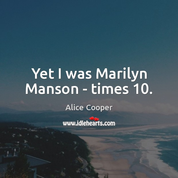 Yet I was Marilyn Manson – times 10. Image