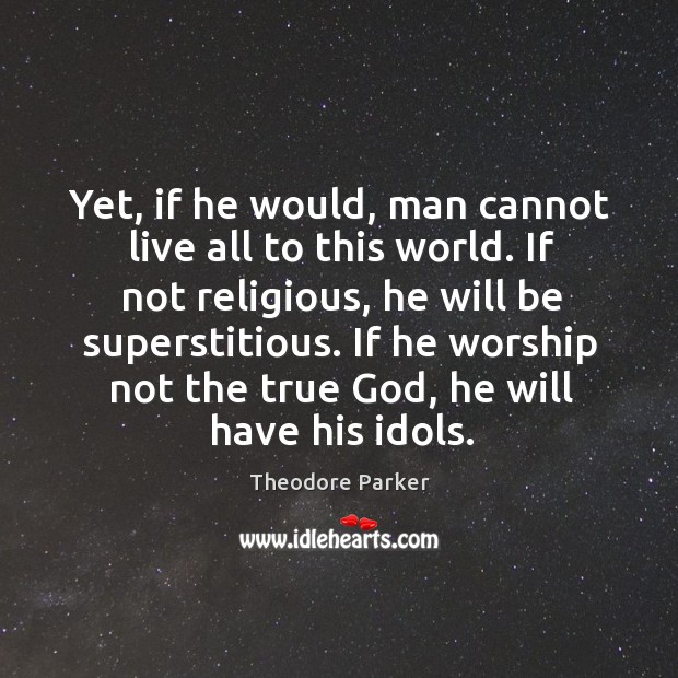 Yet, if he would, man cannot live all to this world. If not religious, he will be superstitious. Image