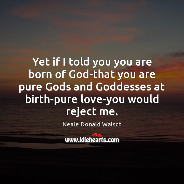 Yet if I told you you are born of God-that you are Image