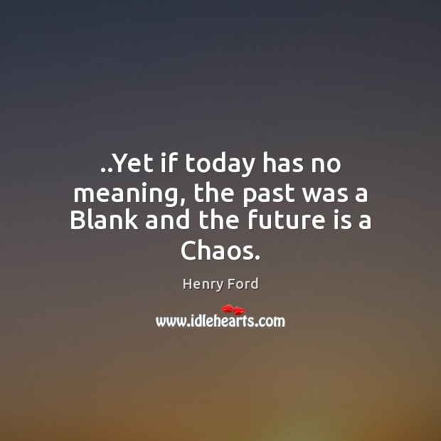 ..Yet if today has no meaning, the past was a Blank and the future is a Chaos. Henry Ford Picture Quote