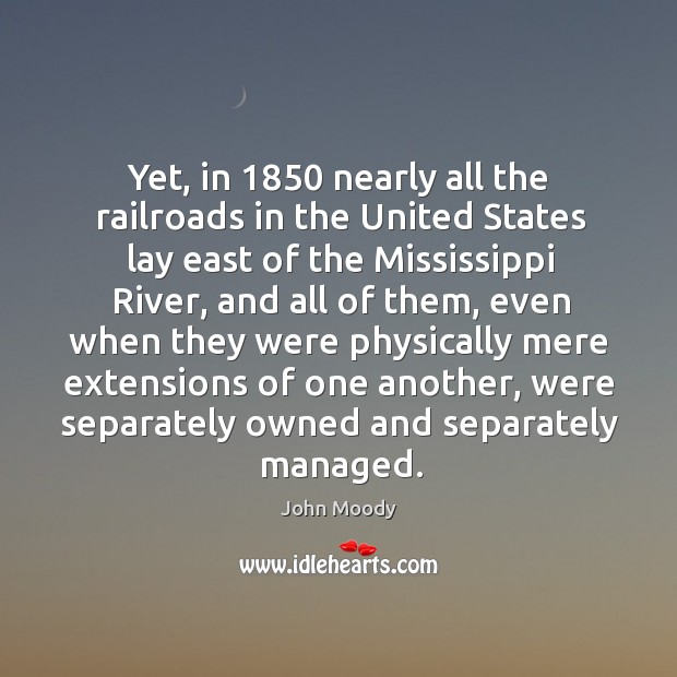 Yet, in 1850 nearly all the railroads in the united states lay east of the mississippi river, and all of them John Moody Picture Quote