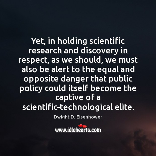 Yet, in holding scientific research and discovery in respect, as we should, Dwight D. Eisenhower Picture Quote