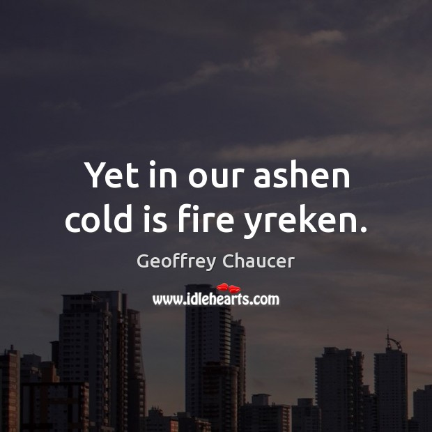 Yet in our ashen cold is fire yreken. Geoffrey Chaucer Picture Quote
