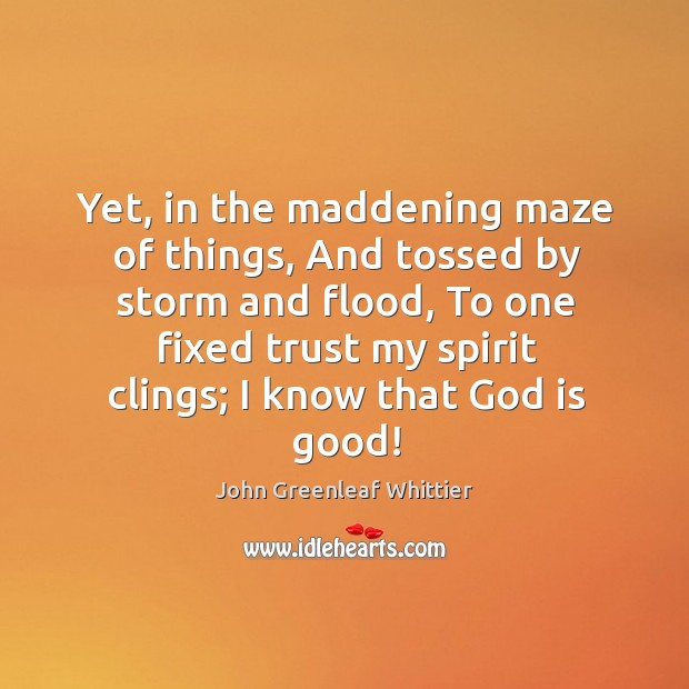 Yet, in the maddening maze of things, and tossed by storm and flood God is Good Quotes Image