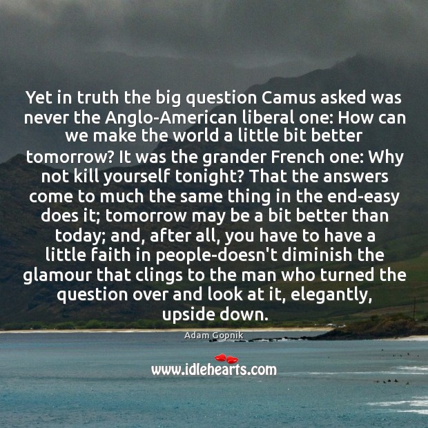 Yet in truth the big question Camus asked was never the Anglo-American Image