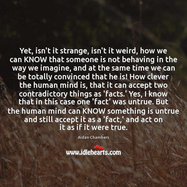 Image, Yet, isn't it strange, isn't it weird, how we can KNOW that