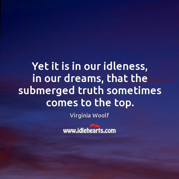 Yet it is in our idleness, in our dreams, that the submerged truth sometimes comes to the top. Image