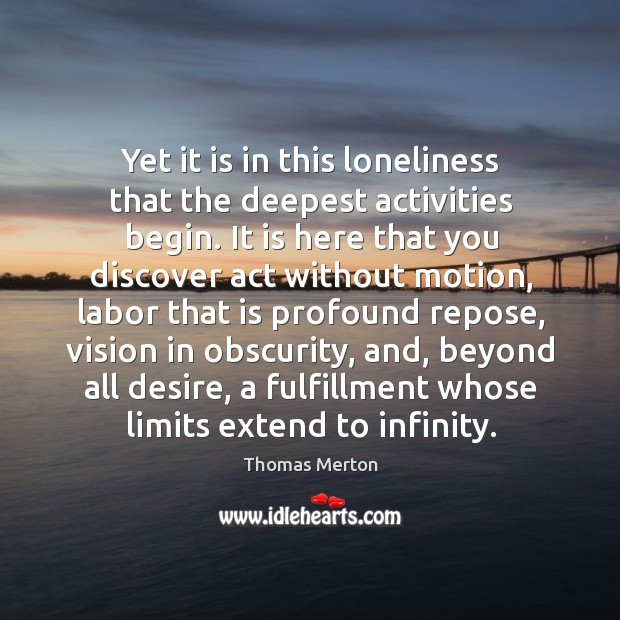 Yet it is in this loneliness that the deepest activities begin. Image