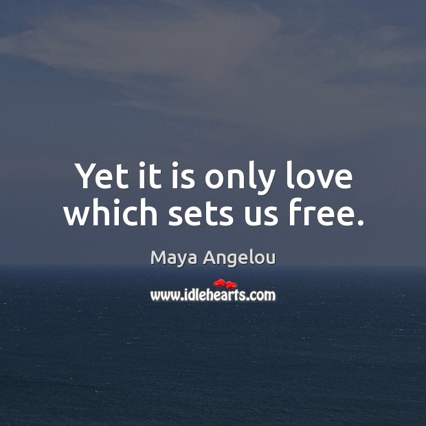 Image, Yet it is only love which sets us free.
