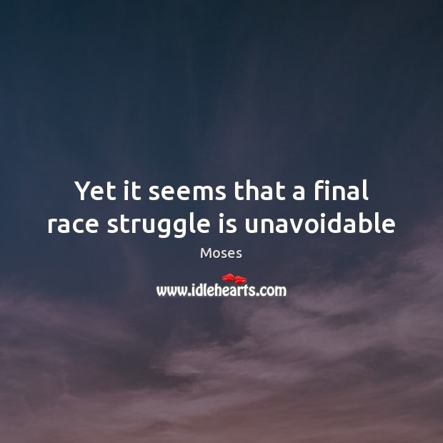 Yet it seems that a final race struggle is unavoidable Image