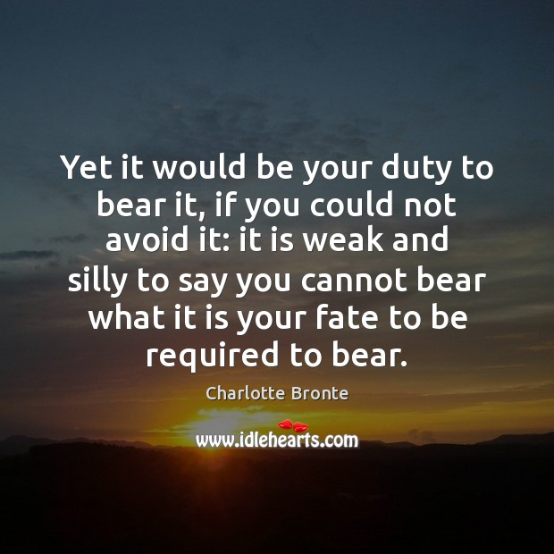 Yet it would be your duty to bear it, if you could Charlotte Bronte Picture Quote