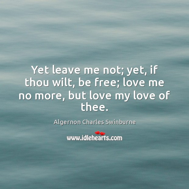 Yet leave me not; yet, if thou wilt, be free; love me no more, but love my love of thee. Algernon Charles Swinburne Picture Quote