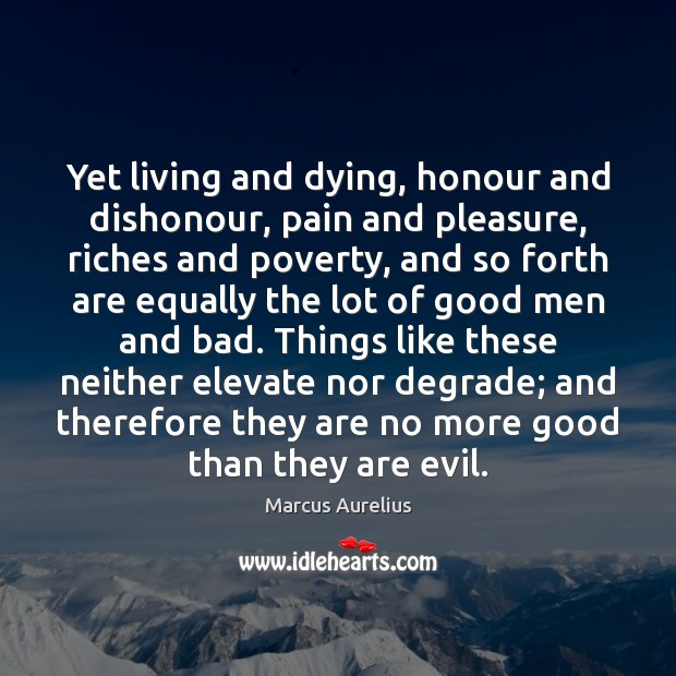 Image, Yet living and dying, honour and dishonour, pain and pleasure, riches and