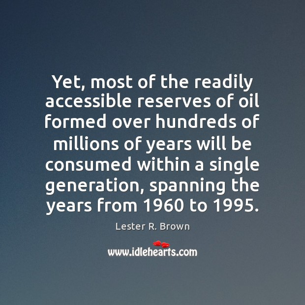Yet, most of the readily accessible reserves of oil formed over hundreds Lester R. Brown Picture Quote