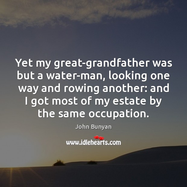 Yet my great-grandfather was but a water-man, looking one way and rowing John Bunyan Picture Quote