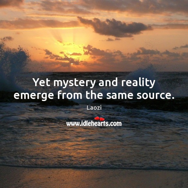 Yet mystery and reality emerge from the same source. Image