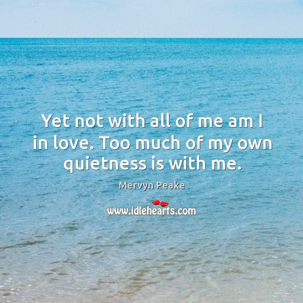 Yet not with all of me am I in love. Too much of my own quietness is with me. Mervyn Peake Picture Quote