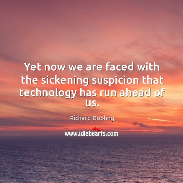 Yet now we are faced with the sickening suspicion that technology has run ahead of us. Image