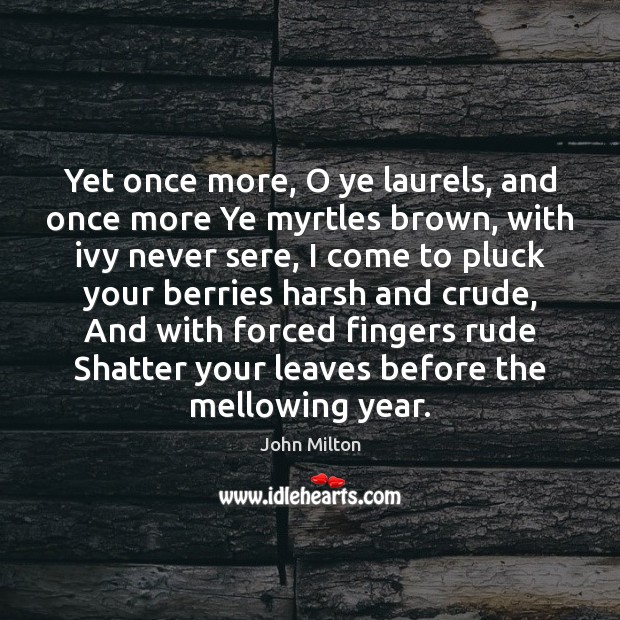 Yet once more, O ye laurels, and once more Ye myrtles brown, Image