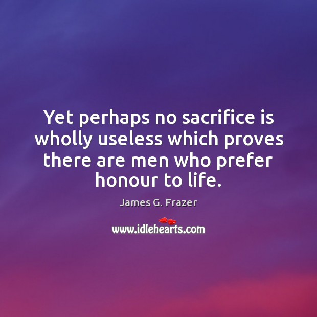 Yet perhaps no sacrifice is wholly useless which proves there are men Sacrifice Quotes Image