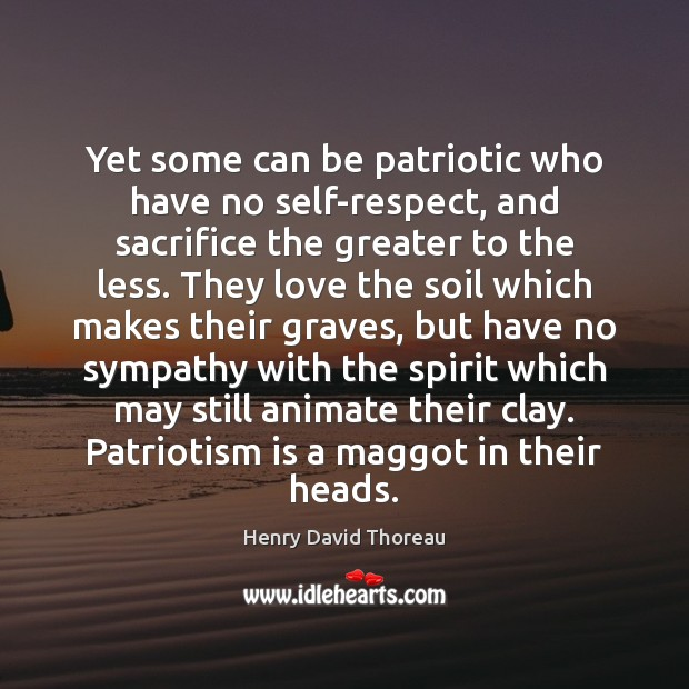 Yet some can be patriotic who have no self-respect, and sacrifice the Patriotism Quotes Image