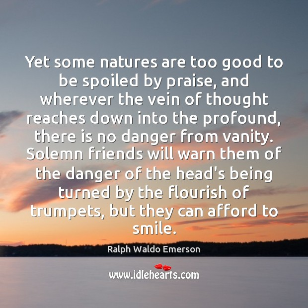 Yet some natures are too good to be spoiled by praise, and Ralph Waldo Emerson Picture Quote