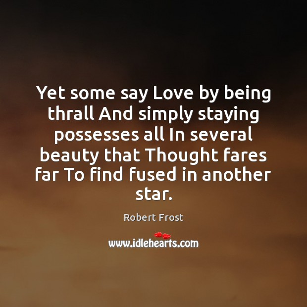 Yet some say Love by being thrall And simply staying possesses all Robert Frost Picture Quote