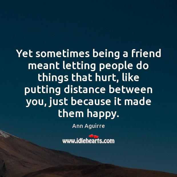 Yet sometimes being a friend meant letting people do things that hurt, Ann Aguirre Picture Quote