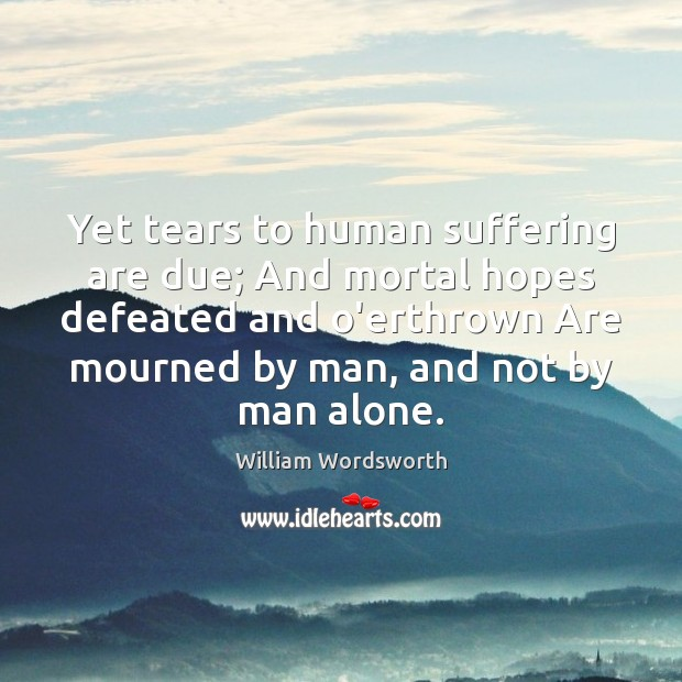 Yet tears to human suffering are due; And mortal hopes defeated and William Wordsworth Picture Quote
