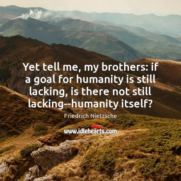 Yet tell me, my brothers: if a goal for humanity is still Image