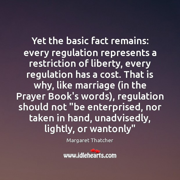Yet the basic fact remains: every regulation represents a restriction of liberty, Margaret Thatcher Picture Quote