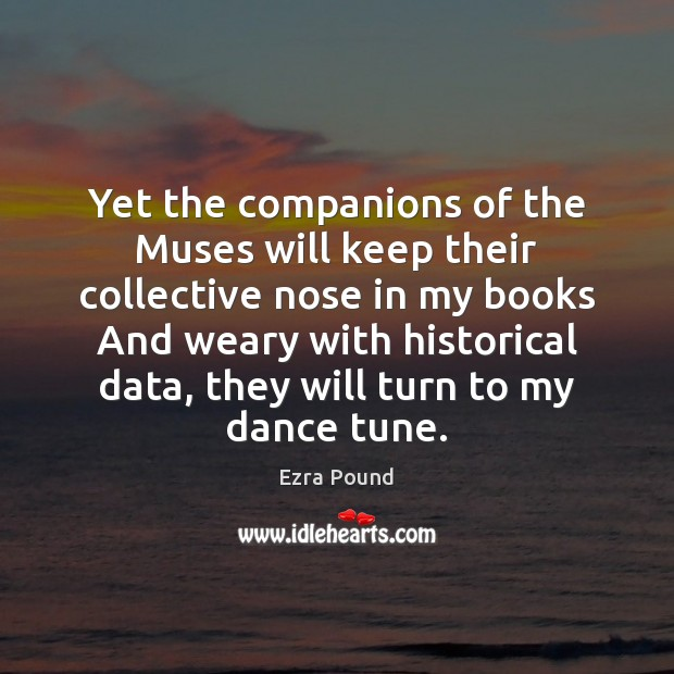 Yet the companions of the Muses will keep their collective nose in Ezra Pound Picture Quote
