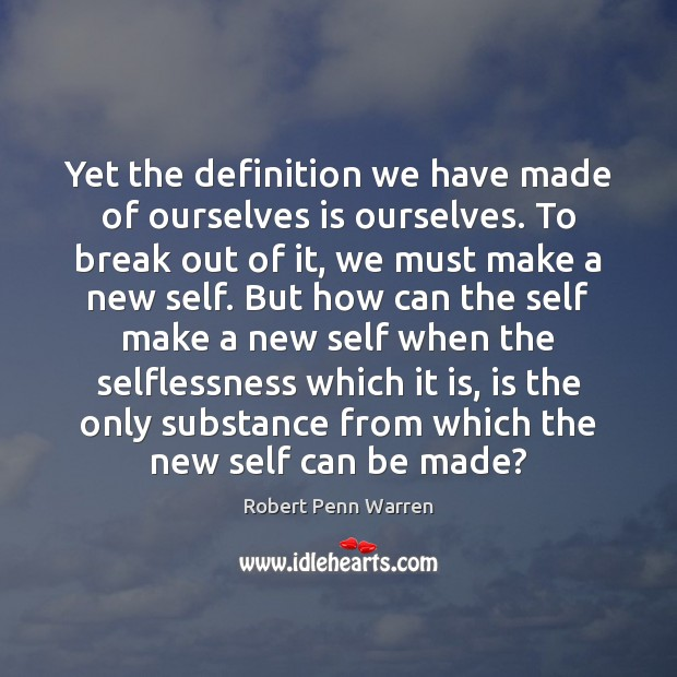 Yet the definition we have made of ourselves is ourselves. To break Robert Penn Warren Picture Quote
