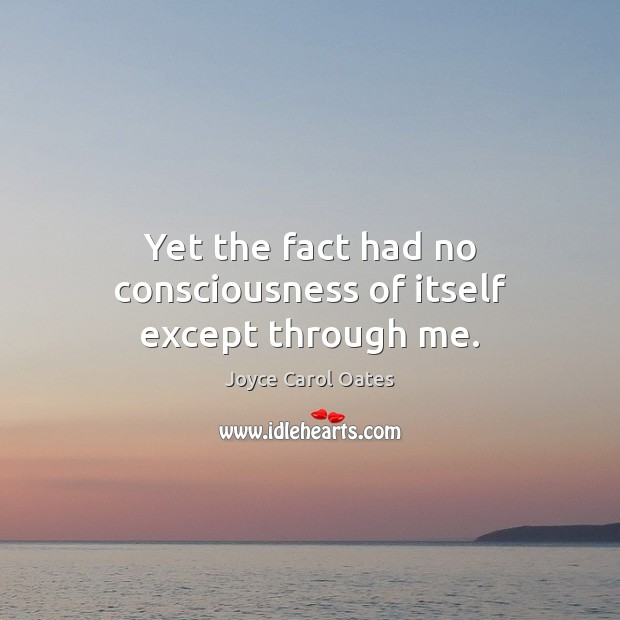Yet the fact had no consciousness of itself except through me. Image