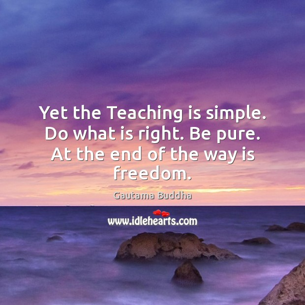 Yet the Teaching is simple. Do what is right. Be pure. At the end of the way is freedom. Teaching Quotes Image