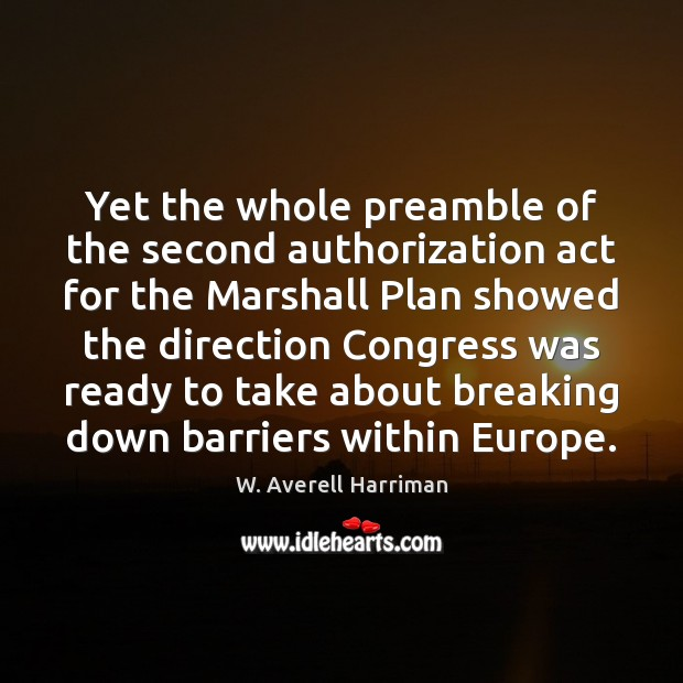 Yet the whole preamble of the second authorization act for the Marshall W. Averell Harriman Picture Quote