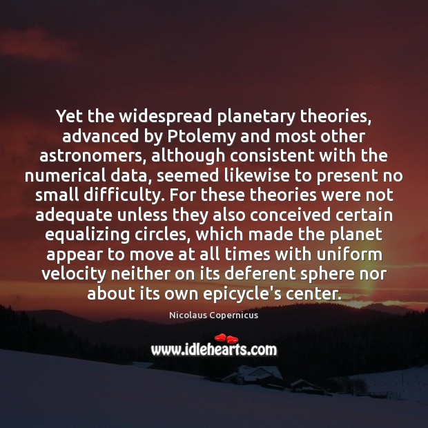 Yet the widespread planetary theories, advanced by Ptolemy and most other astronomers, Image