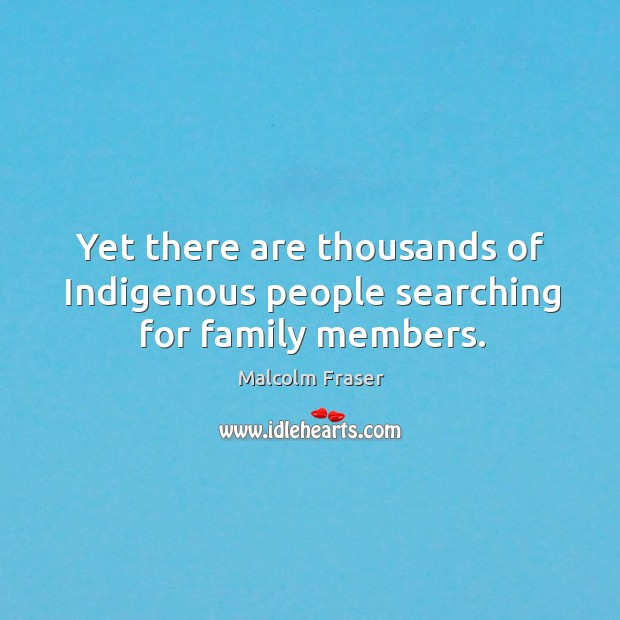 Yet there are thousands of indigenous people searching for family members. Malcolm Fraser Picture Quote